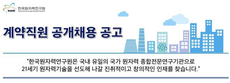 한국원자력연구원 계약직원공개채용 - 한국원자력연구원은 국내 유일의 국가 원자력 종합전문연구기관으로 21세기 원자력기술을 선도해 나갈 진취적이고 창의적인 인재를 찾습니다.